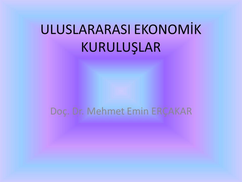 ULUSLARARASI EKONOMİK KURULUŞLAR Doç. Dr. Mehmet Emin ERÇAKAR