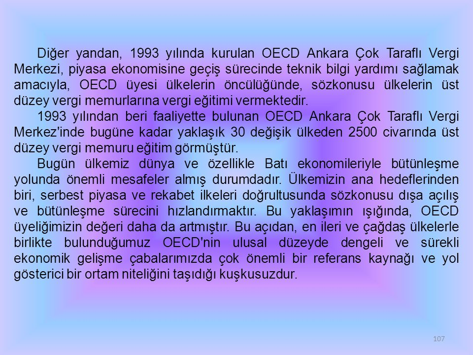 107 Diğer yandan, 1993 yılında kurulan OECD Ankara Çok Taraflı Vergi Merkezi, piyasa ekonomisine geçiş sürecinde teknik bilgi yardımı sağlamak amacıyla, OECD üyesi ülkelerin öncülüğünde, sözkonusu ülkelerin üst düzey vergi memurlarına vergi eğitimi vermektedir.