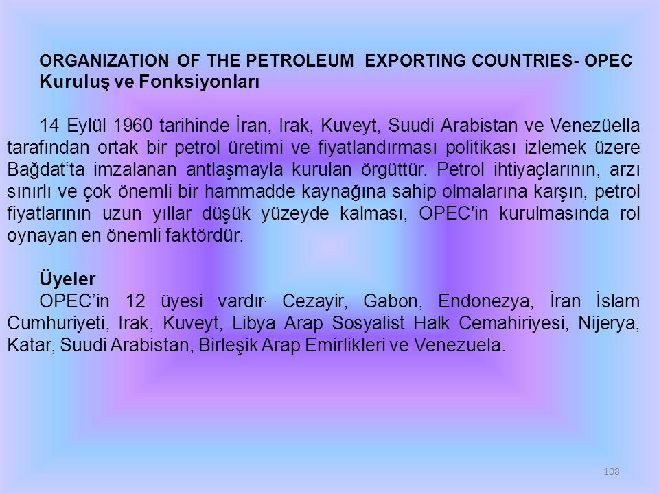 108 ORGANIZATION OF THE PETROLEUM EXPORTING COUNTRIES- OPEC Kuruluş ve Fonksiyonları 14 Eylül 1960 tarihinde İran, Irak, Kuveyt, Suudi Arabistan ve Venezüella tarafından ortak bir petrol üretimi ve fiyatlandırması politikası izlemek üzere Bağdat'ta imzalanan antlaşmayla kurulan örgüttür.