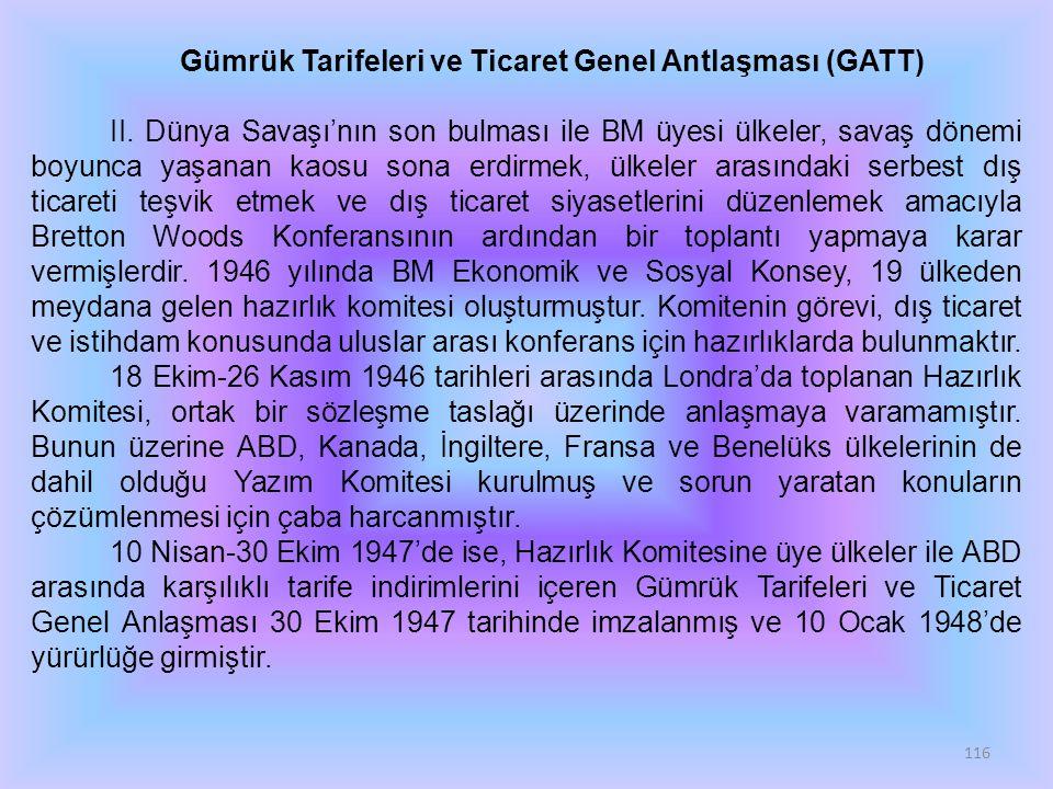 116 Gümrük Tarifeleri ve Ticaret Genel Antlaşması (GATT) II. Dünya Savaşı'nın son bulması ile BM üyesi ülkeler, savaş dönemi boyunca yaşanan kaosu son