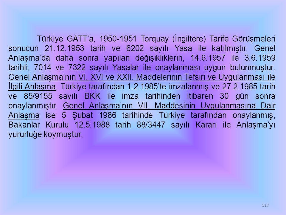 117 Türkiye GATT'a, 1950-1951 Torquay (İngiltere) Tarife Görüşmeleri sonucun 21.12.1953 tarih ve 6202 sayılı Yasa ile katılmıştır. Genel Anlaşma'da da