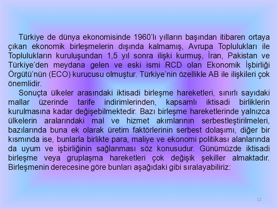 12 Türkiye de dünya ekonomisinde 1960'lı yılların başından itibaren ortaya çıkan ekonomik birleşmelerin dışında kalmamış, Avrupa Toplulukları ile Toplulukların kuruluşundan 1,5 yıl sonra ilişki kurmuş, İran, Pakistan ve Türkiye'den meydana gelen ve eski ismi RCD olan Ekonomik İşbirliği Örgütü'nün (ECO) kurucusu olmuştur.