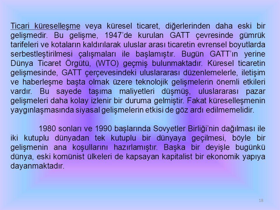 18 Ticari küreselleşme veya küresel ticaret, diğerlerinden daha eski bir gelişmedir. Bu gelişme, 1947'de kurulan GATT çevresinde gümrük tarifeleri ve