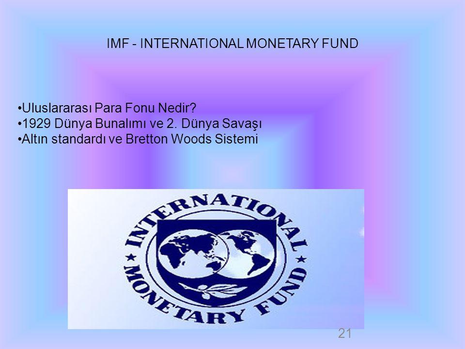 IMF - INTERNATIONAL MONETARY FUND Uluslararası Para Fonu Nedir? 1929 Dünya Bunalımı ve 2. Dünya Savaşı Altın standardı ve Bretton Woods Sistemi 21