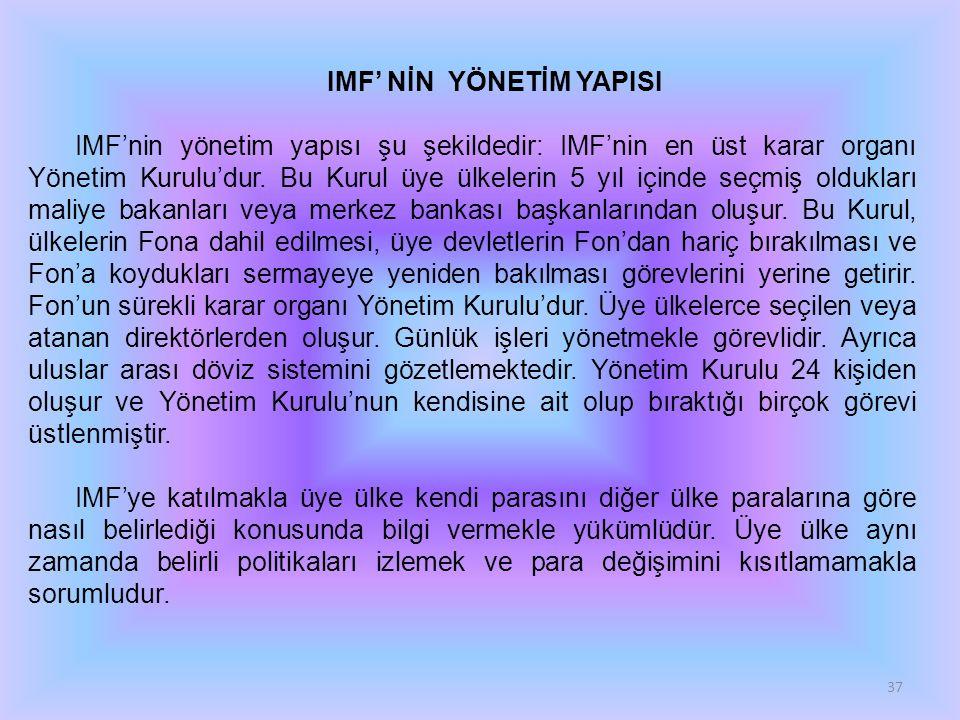 37 IMF' NİN YÖNETİM YAPISI IMF'nin yönetim yapısı şu şekildedir: IMF'nin en üst karar organı Yönetim Kurulu'dur. Bu Kurul üye ülkelerin 5 yıl içinde s