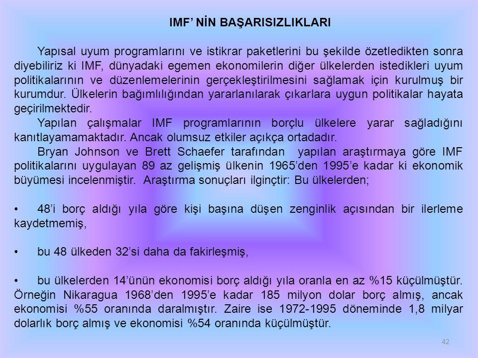 42 IMF' NİN BAŞARISIZLIKLARI Yapısal uyum programlarını ve istikrar paketlerini bu şekilde özetledikten sonra diyebiliriz ki IMF, dünyadaki egemen eko