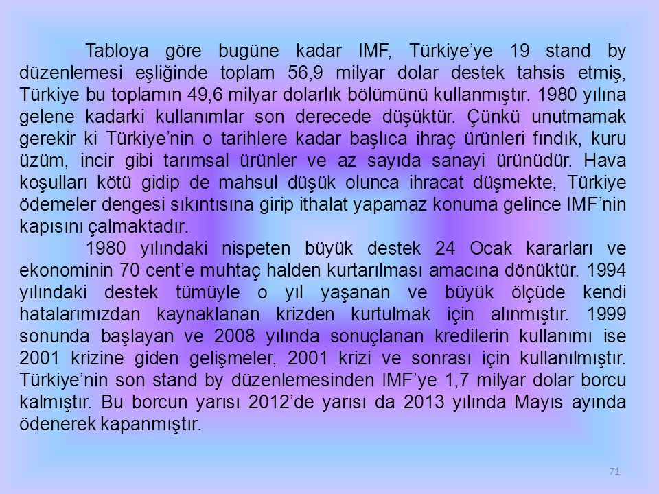 71 Tabloya göre bugüne kadar IMF, Türkiye'ye 19 stand by düzenlemesi eşliğinde toplam 56,9 milyar dolar destek tahsis etmiş, Türkiye bu toplamın 49,6 milyar dolarlık bölümünü kullanmıştır.