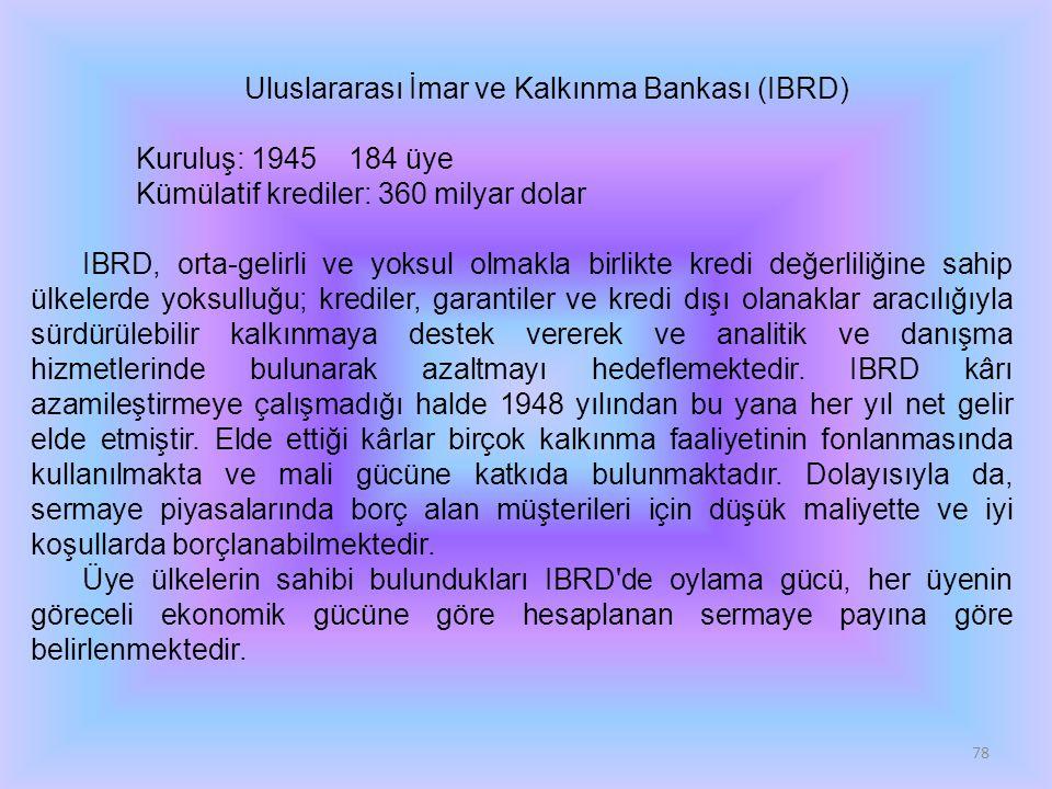 78 Uluslararası İmar ve Kalkınma Bankası (IBRD) Kuruluş: 1945 184 üye Kümülatif krediler: 360 milyar dolar IBRD, orta-gelirli ve yoksul olmakla birlikte kredi değerliliğine sahip ülkelerde yoksulluğu; krediler, garantiler ve kredi dışı olanaklar aracılığıyla sürdürülebilir kalkınmaya destek vererek ve analitik ve danışma hizmetlerinde bulunarak azaltmayı hedeflemektedir.