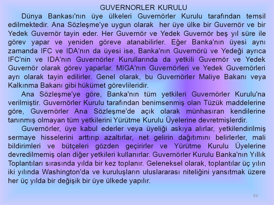 84 GUVERNORLER KURULU Dünya Bankası'nın üye ülkeleri Guvernörler Kurulu tarafından temsil edilmektedir. Ana Sözleşme'ye uygun olarak her üye ülke bir