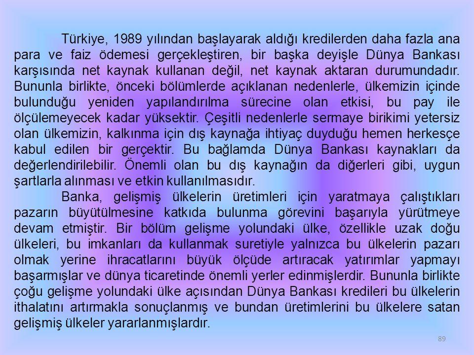 89 Türkiye, 1989 yılından başlayarak aldığı kredilerden daha fazla ana para ve faiz ödemesi gerçekleştiren, bir başka deyişle Dünya Bankası karşısında net kaynak kullanan değil, net kaynak aktaran durumundadır.