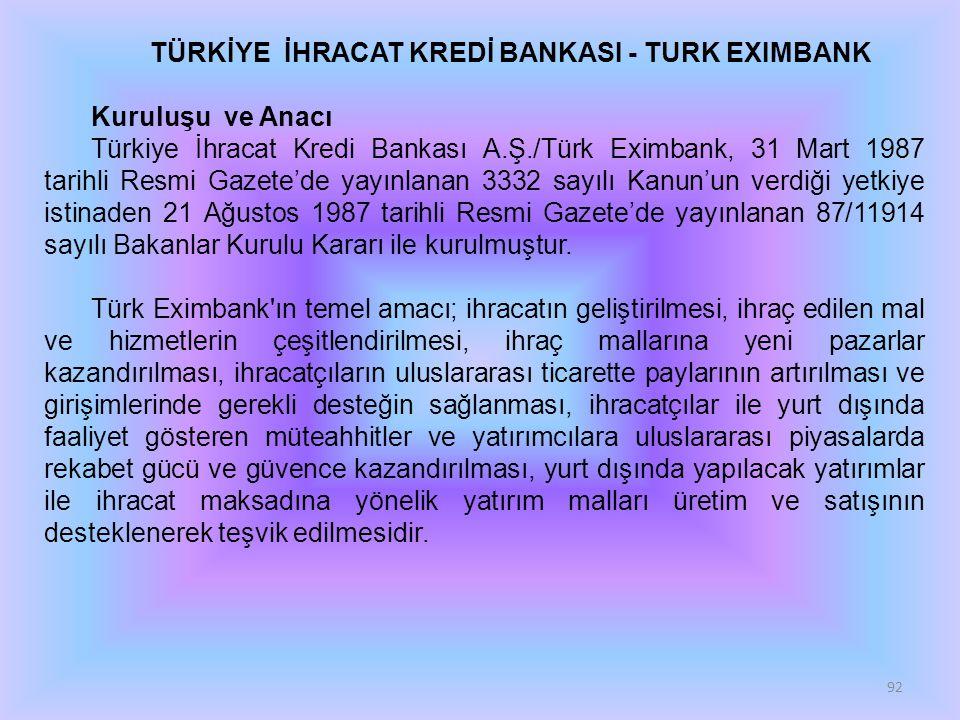 92 TÜRKİYE İHRACAT KREDİ BANKASI - TURK EXIMBANK Kuruluşu ve Anacı Türkiye İhracat Kredi Bankası A.Ş./Türk Eximbank, 31 Mart 1987 tarihli Resmi Gazete