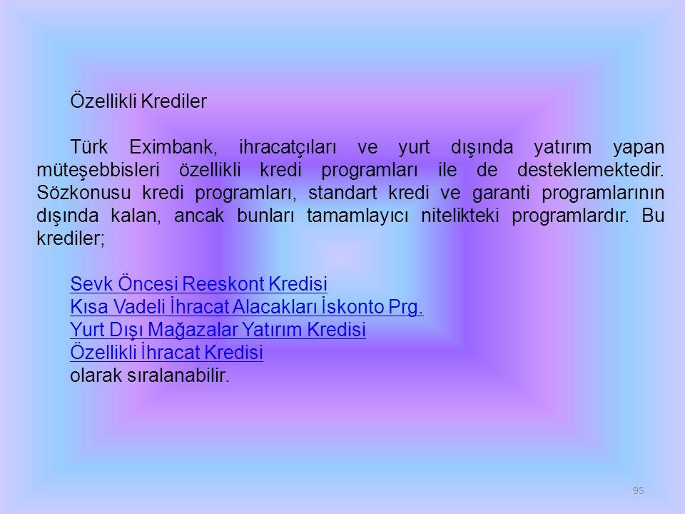 95 Özellikli Krediler Türk Eximbank, ihracatçıları ve yurt dışında yatırım yapan müteşebbisleri özellikli kredi programları ile de desteklemektedir. S