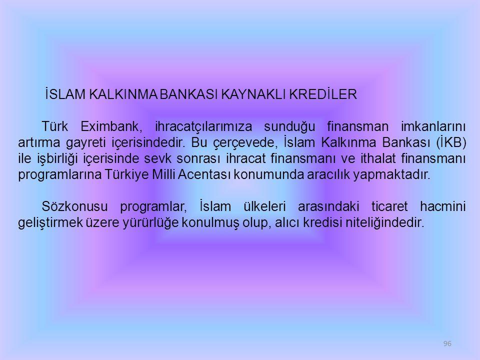 96 İSLAM KALKINMA BANKASI KAYNAKLI KREDİLER Türk Eximbank, ihracatçılarımıza sunduğu finansman imkanlarını artırma gayreti içerisindedir. Bu çerçevede