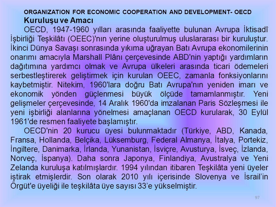 97 ORGANIZATION FOR ECONOMIC COOPERATION AND DEVELOPMENT- OECD Kuruluşu ve Amacı OECD, 1947-1960 yılları arasında faaliyette bulunan Avrupa İktisadî İşbirliği Teşkilâtı (OEEC) nın yerine oluşturulmuş uluslararası bir kuruluştur.