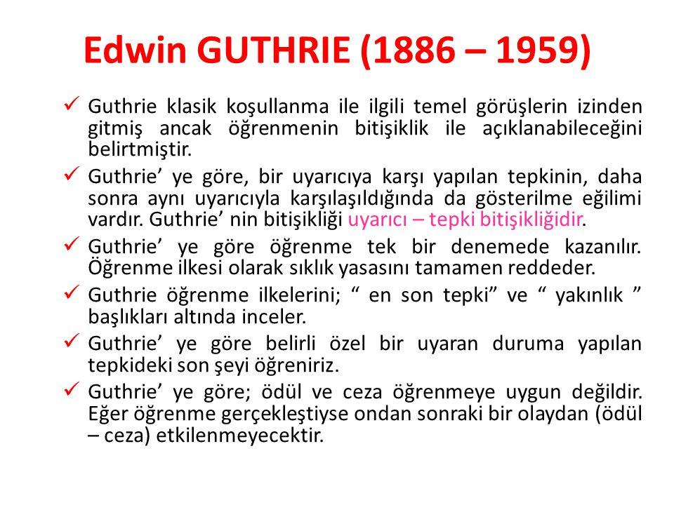 Edwin GUTHRIE (1886 – 1959) Guthrie klasik koşullanma ile ilgili temel görüşlerin izinden gitmiş ancak öğrenmenin bitişiklik ile açıklanabileceğini be