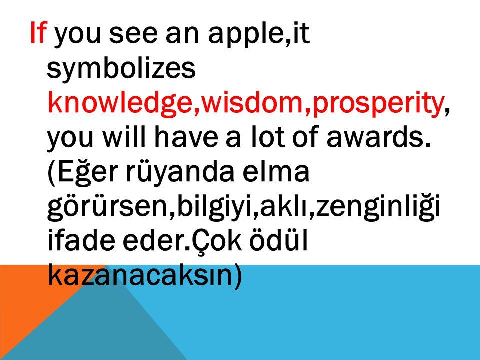 If you see an apple,it symbolizes knowledge,wisdom,prosperity, you will have a lot of awards. (Eğer rüyanda elma görürsen,bilgiyi,aklı,zenginliği ifad