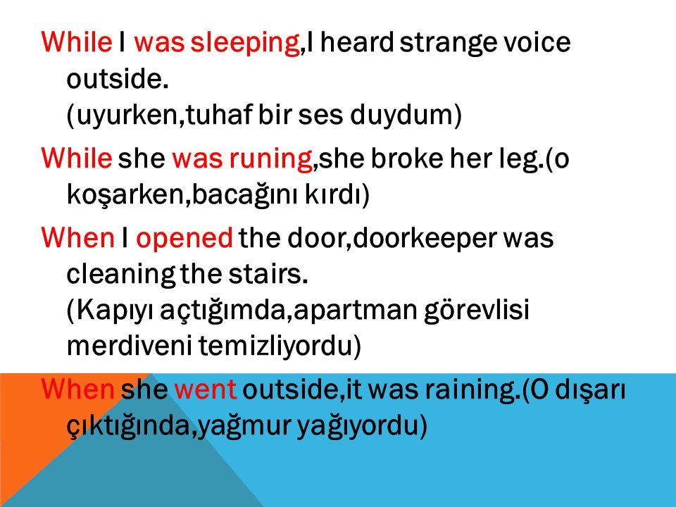 While I was sleeping,I heard strange voice outside. (uyurken,tuhaf bir ses duydum) While she was runing,she broke her leg.(o koşarken,bacağını kırdı)