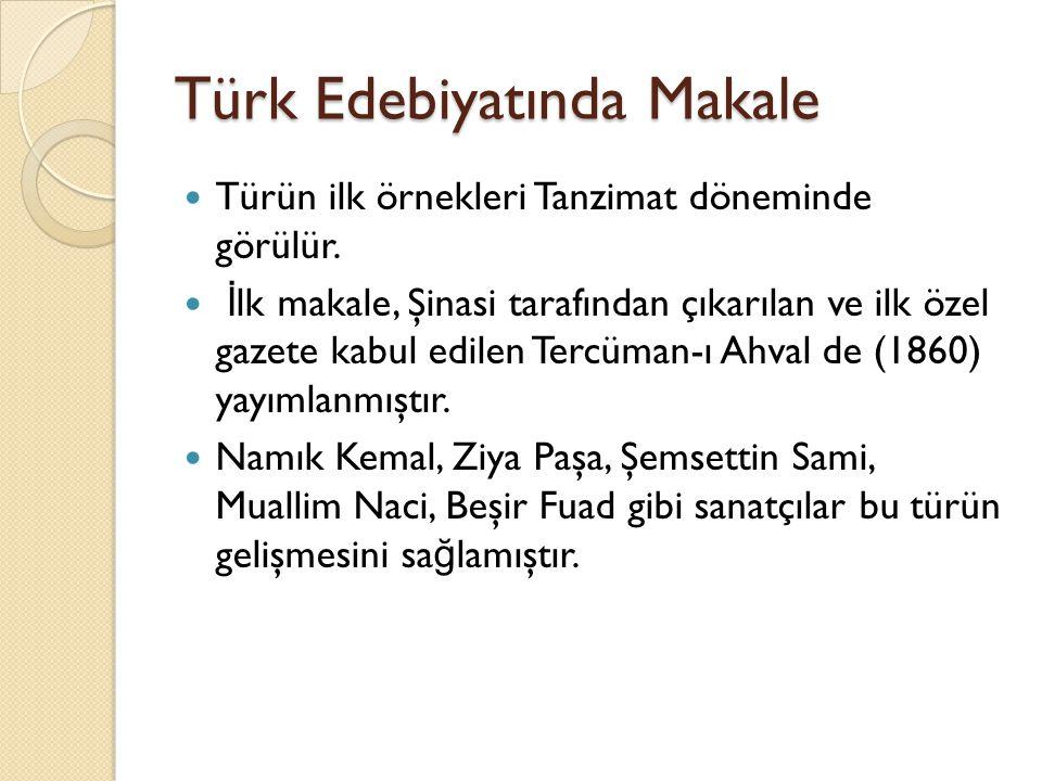 Türk Edebiyatında Makale Türün ilk örnekleri Tanzimat döneminde görülür. İ lk makale, Şinasi tarafından çıkarılan ve ilk özel gazete kabul edilen Terc