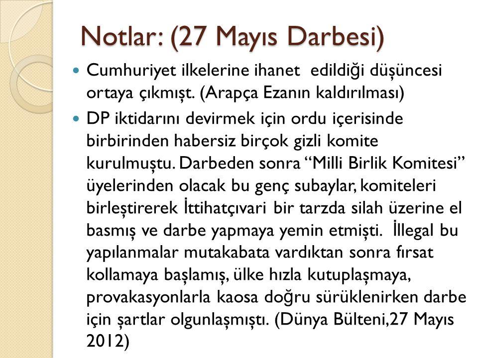 Notlar: (27 Mayıs Darbesi) Cumhuriyet ilkelerine ihanet edildi ğ i düşüncesi ortaya çıkmışt. (Arapça Ezanın kaldırılması) DP iktidarını devirmek için