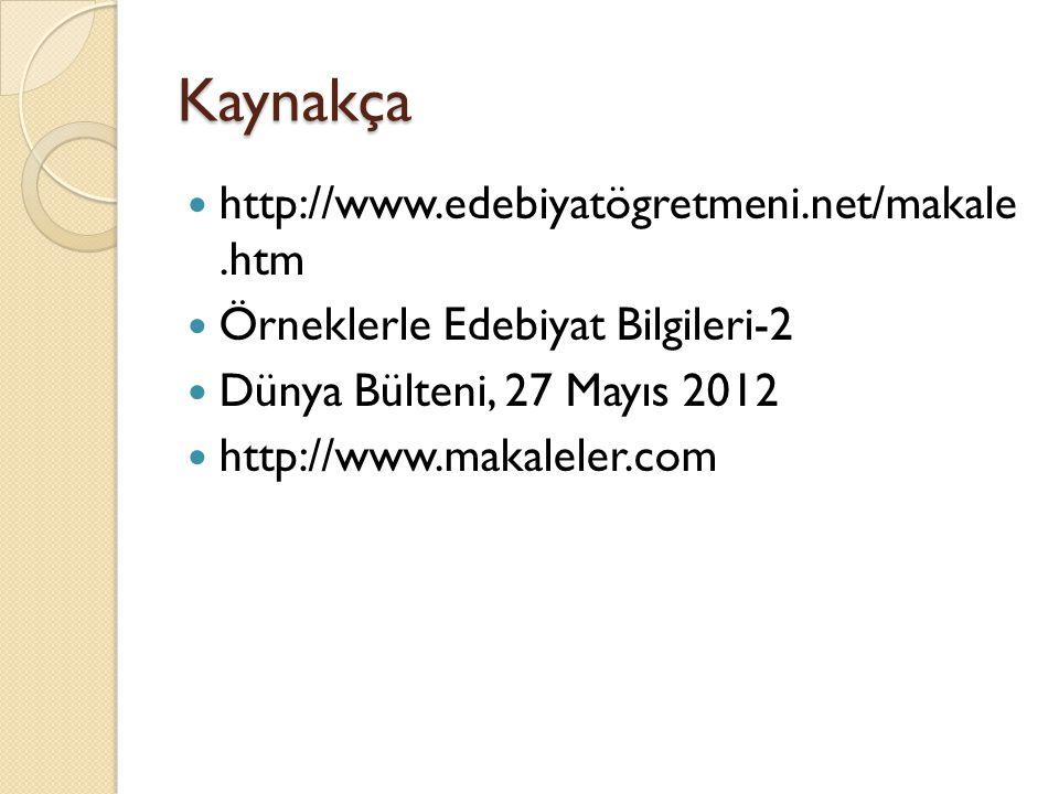 Kaynakça http://www.edebiyatögretmeni.net/makale.htm Örneklerle Edebiyat Bilgileri-2 Dünya Bülteni, 27 Mayıs 2012 http://www.makaleler.com