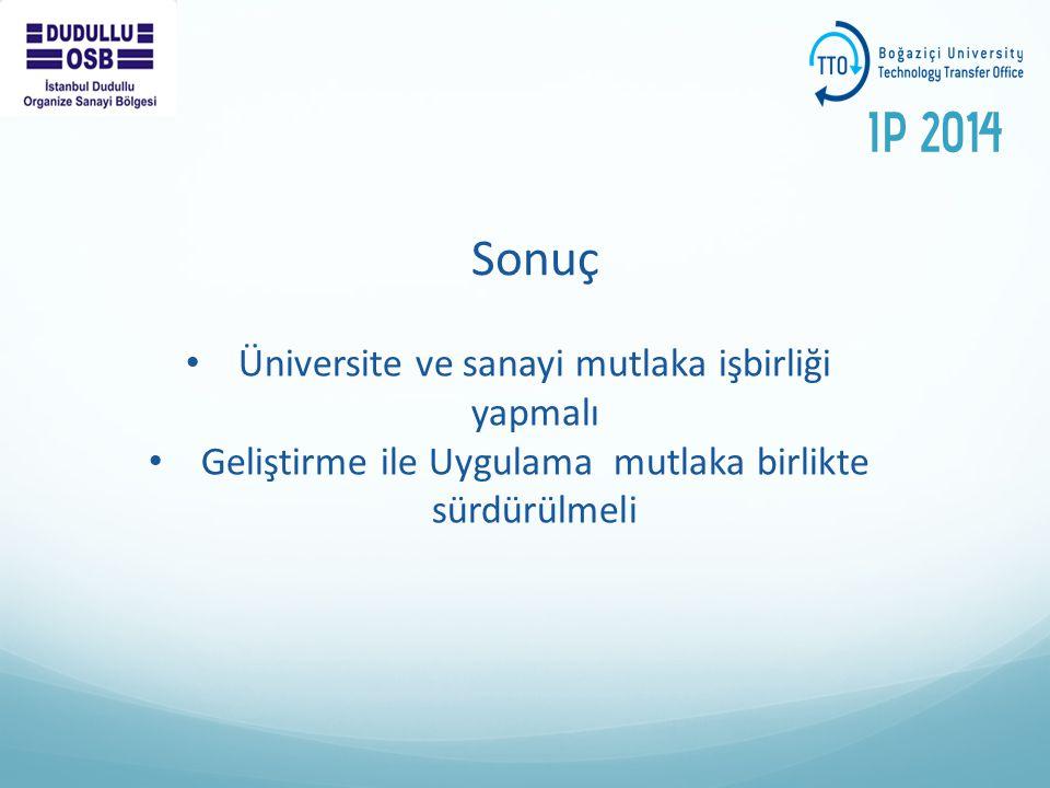Sonuç Üniversite ve sanayi mutlaka işbirliği yapmalı Geliştirme ile Uygulama mutlaka birlikte sürdürülmeli