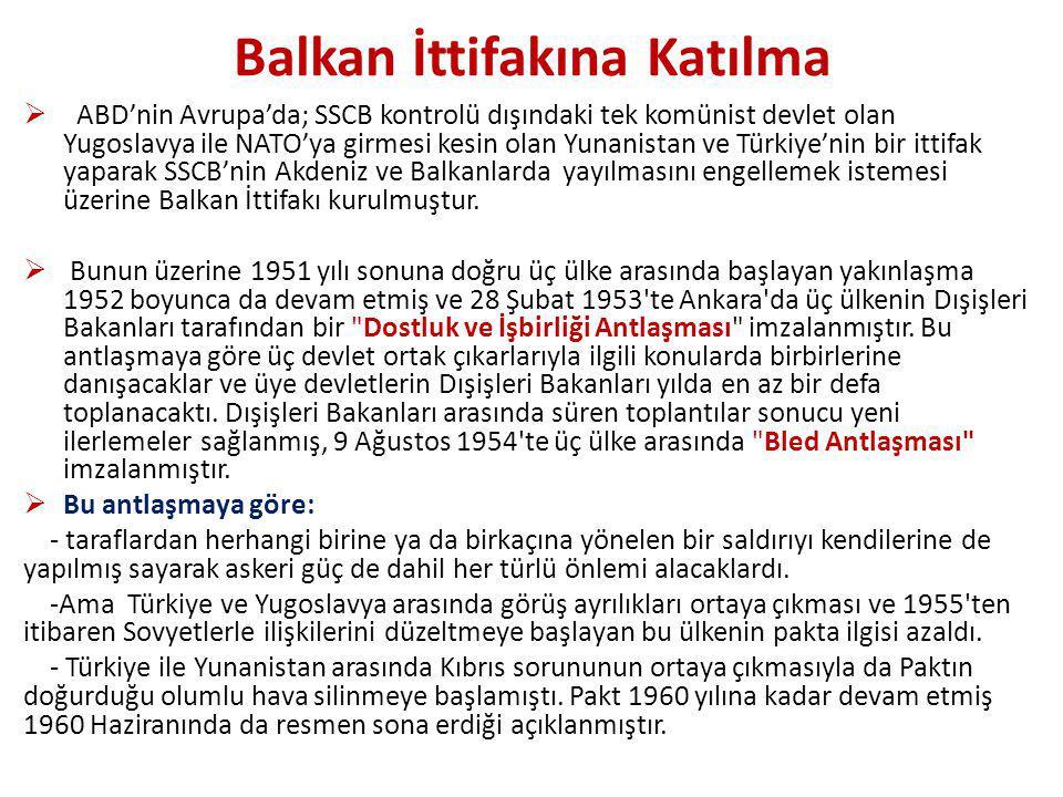 Balkan İttifakına Katılma  ABD'nin Avrupa'da; SSCB kontrolü dışındaki tek komünist devlet olan Yugoslavya ile NATO'ya girmesi kesin olan Yunanistan ve Türkiye'nin bir ittifak yaparak SSCB'nin Akdeniz ve Balkanlarda yayılmasını engellemek istemesi üzerine Balkan İttifakı kurulmuştur.
