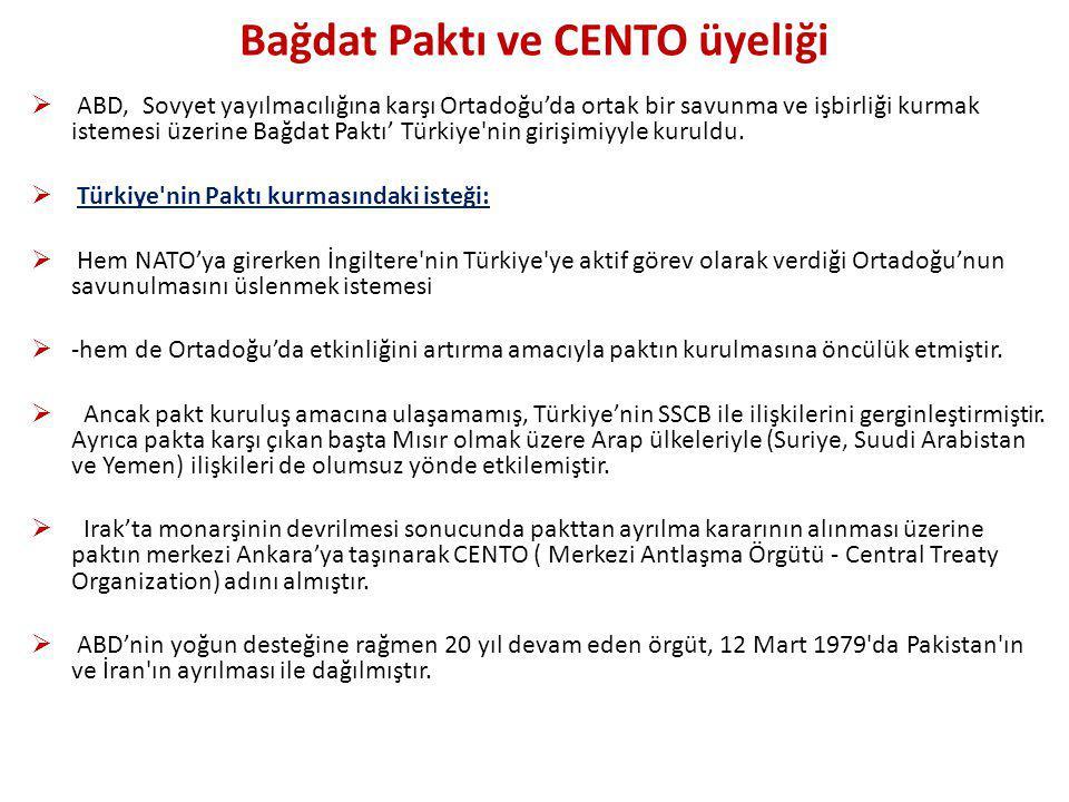 Bağdat Paktı ve CENTO üyeliği  ABD, Sovyet yayılmacılığına karşı Ortadoğu'da ortak bir savunma ve işbirliği kurmak istemesi üzerine Bağdat Paktı' Türkiye nin girişimiyyle kuruldu.