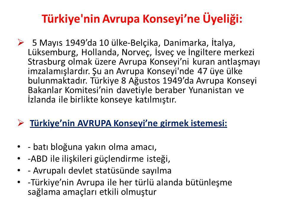Türkiye nin Avrupa Konseyi'ne Üyeliği:  5 Mayıs 1949'da 10 ülke-Belçika, Danimarka, İtalya, Lüksemburg, Hollanda, Norveç, İsveç ve İngiltere merkezi Strasburg olmak üzere Avrupa Konseyi'ni kuran antlaşmayı imzalamışlardır.