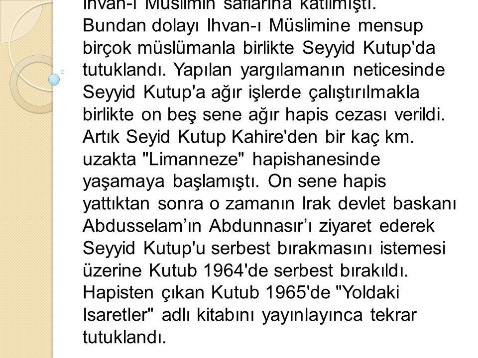 VE ŞEHADETİ Seyyid Kutup İslâm'a inanmıs ve inandığı davanın gerçekleşmesi için de bir çok çalışmalar yapmış büyük bir mücahitti. 27 Kasim 1954'de, Ih