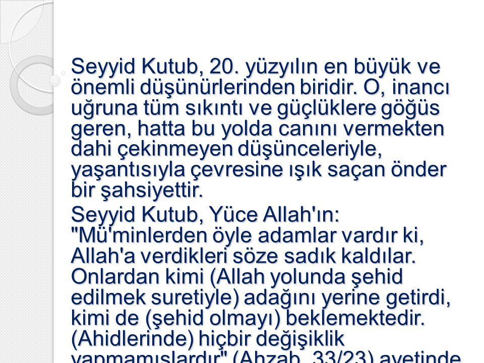 Seyyid Kutub, 20. yüzyılın en büyük ve önemli düşünürlerinden biridir. O, inancı uğruna tüm sıkıntı ve güçlüklere göğüs geren, hatta bu yolda canını v