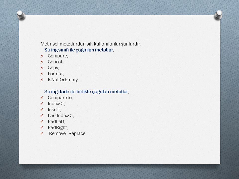 Metinsel metotlardan sık kullanılanlar şunlardır; String sınıfı ile çağırılan metotlar; O Compare, O Concat, O Copy, O Format, O IsNullOrEmpty String ifade ile birlikte çağrılan metotlar; O CompareTo, O IndexOf, O Insert, O LastIndexOf, O PadLeft, O PadRight, O Remove, Replace
