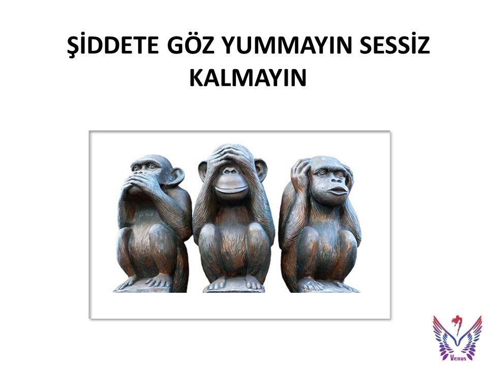 ŞİDDETE GÖZ YUMMAYIN SESSİZ KALMAYIN