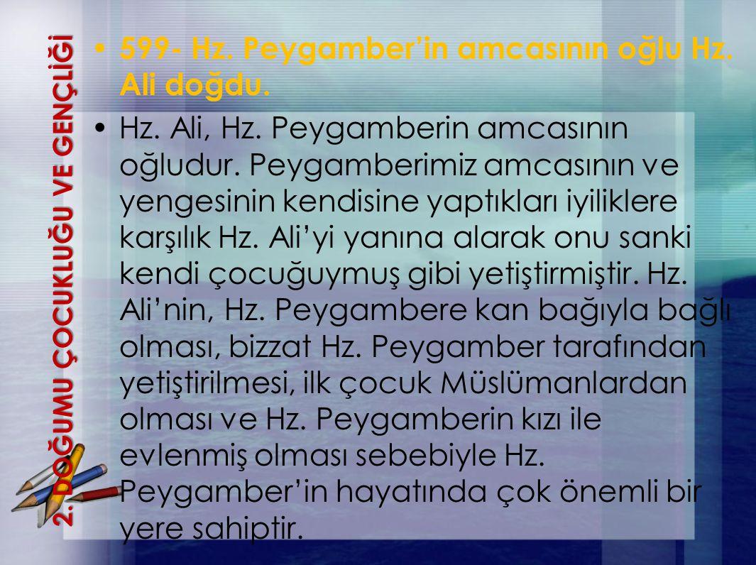 2. DOĞUMU ÇOCUKLUĞU VE GENÇLİĞİ 599- Hz. Peygamber'in amcasının oğlu Hz. Ali doğdu. Hz. Ali, Hz. Peygamberin amcasının oğludur. Peygamberimiz amcasını