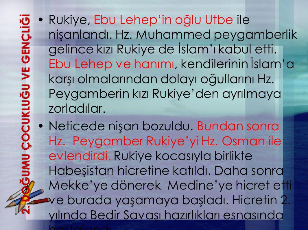 2. DOĞUMU ÇOCUKLUĞU VE GENÇLİĞİ Rukiye, Ebu Lehep'in oğlu Utbe ile nişanlandı. Hz. Muhammed peygamberlik gelince kızı Rukiye de İslam'ı kabul etti. Eb