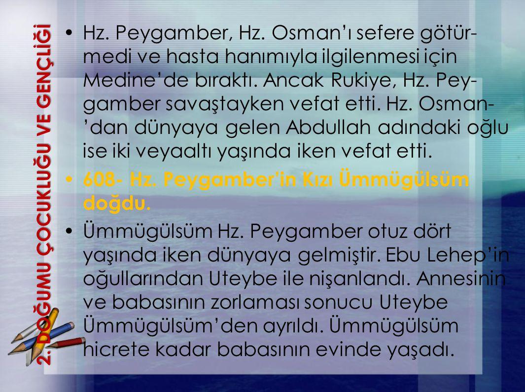 2. DOĞUMU ÇOCUKLUĞU VE GENÇLİĞİ Hz. Peygamber, Hz. Osman'ı sefere götür- medi ve hasta hanımıyla ilgilenmesi için Medine'de bıraktı. Ancak Rukiye, Hz.