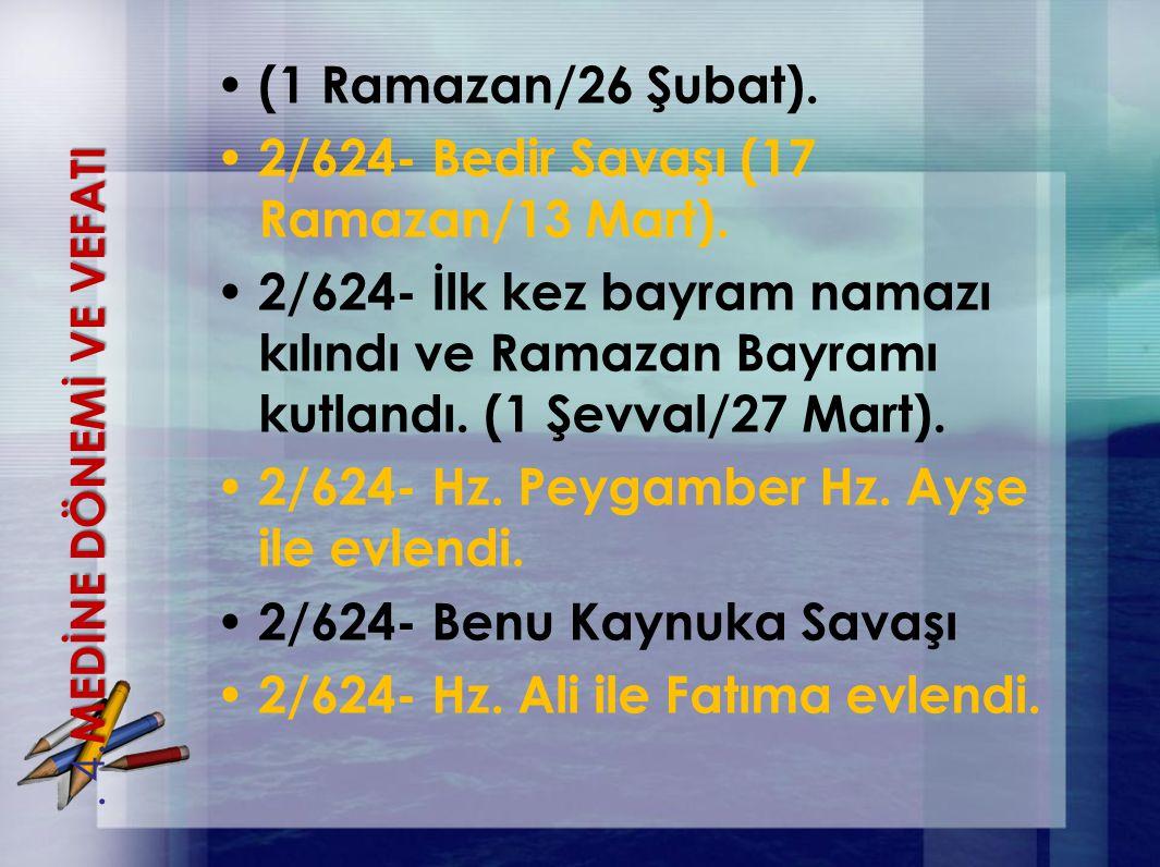 (1 Ramazan/26 Şubat). 2/624- Bedir Savaşı (17 Ramazan/13 Mart). 2/624- İlk kez bayram namazı kılındı ve Ramazan Bayramı kutlandı. (1 Şevval/27 Mart).