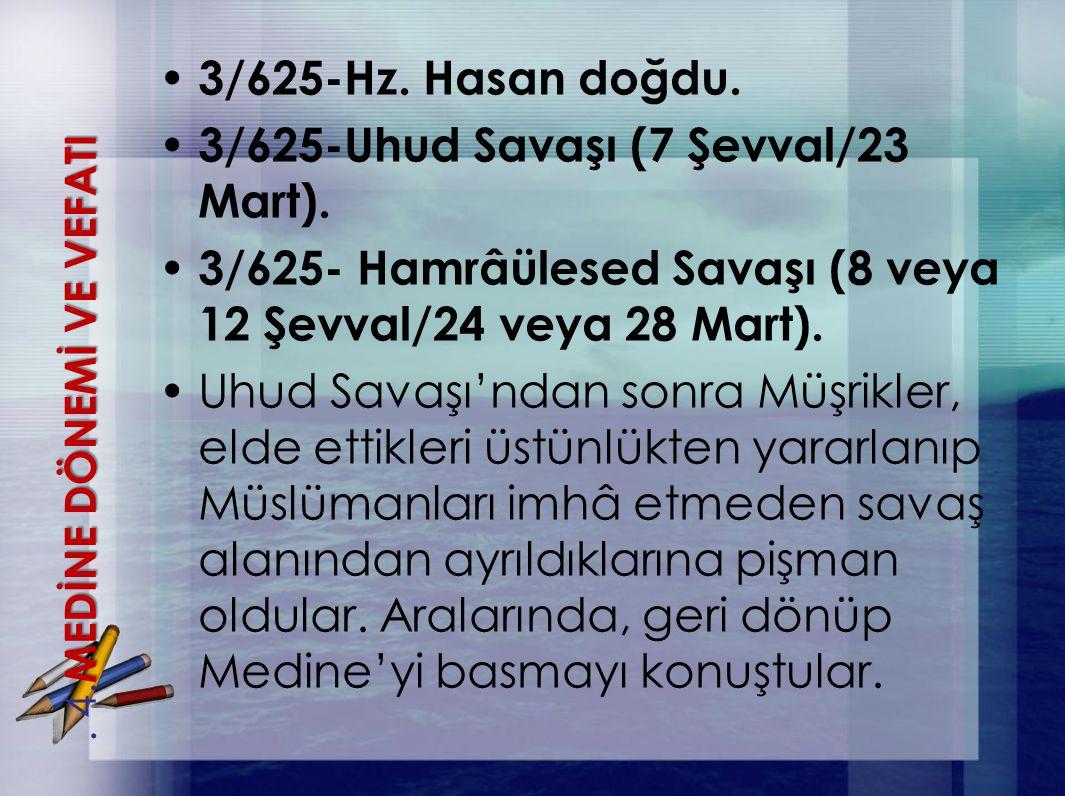 3/625-Hz. Hasan doğdu. 3/625-Uhud Savaşı (7 Şevval/23 Mart). 3/625- Hamrâülesed Savaşı (8 veya 12 Şevval/24 veya 28 Mart). Uhud Savaşı'ndan sonra Müşr