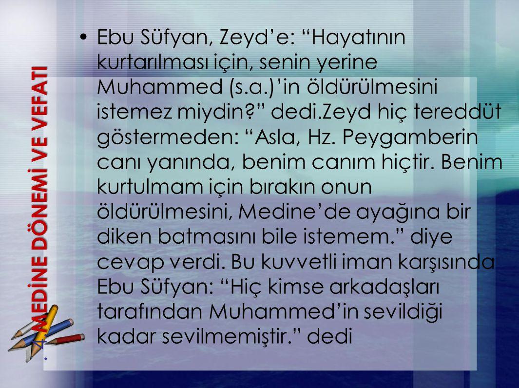 """Ebu Süfyan, Zeyd'e: """"Hayatının kurtarılması için, senin yerine Muhammed (s.a.)'in öldürülmesini istemez miydin?"""" dedi.Zeyd hiç tereddüt göstermeden: """""""