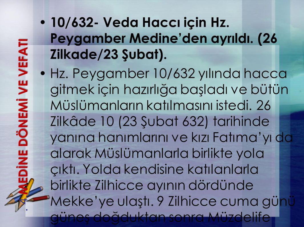 10/632- Veda Haccı için Hz. Peygamber Medine'den ayrıldı. (26 Zilkade/23 Şubat). Hz. Peygamber 10/632 yılında hacca gitmek için hazırlığa başladı ve b