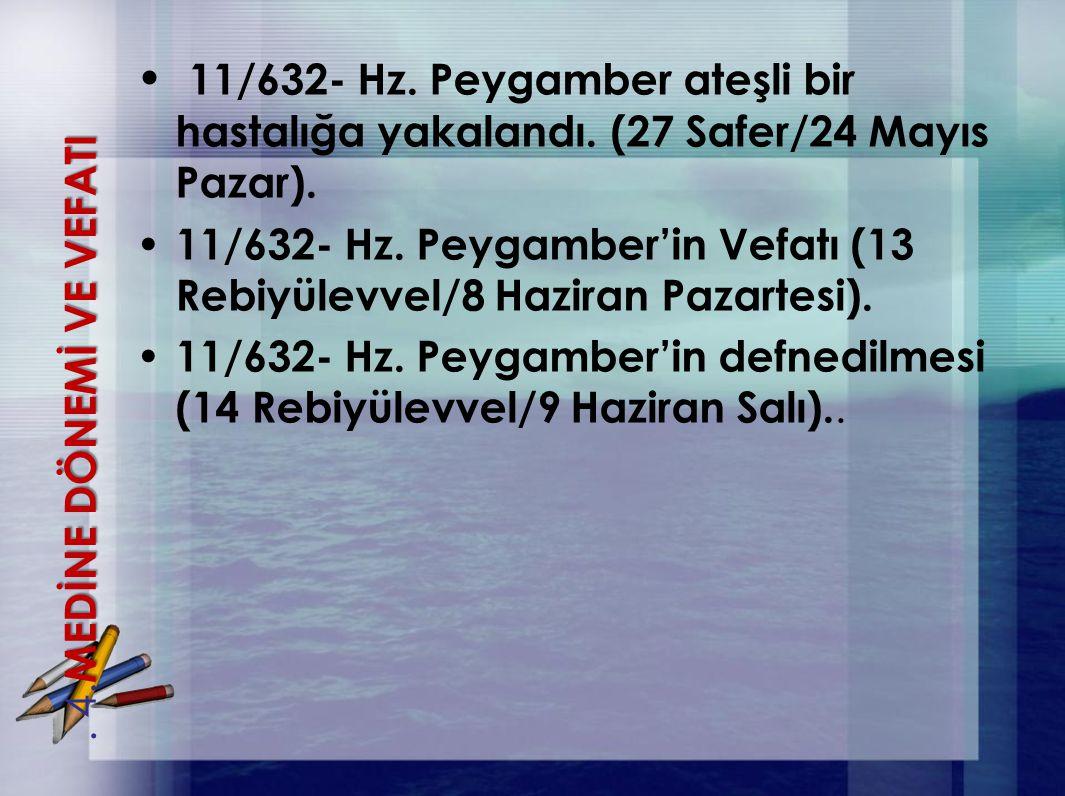 11/632- Hz. Peygamber ateşli bir hastalığa yakalandı. (27 Safer/24 Mayıs Pazar). 11/632- Hz. Peygamber'in Vefatı (13 Rebiyülevvel/8 Haziran Pazartesi)