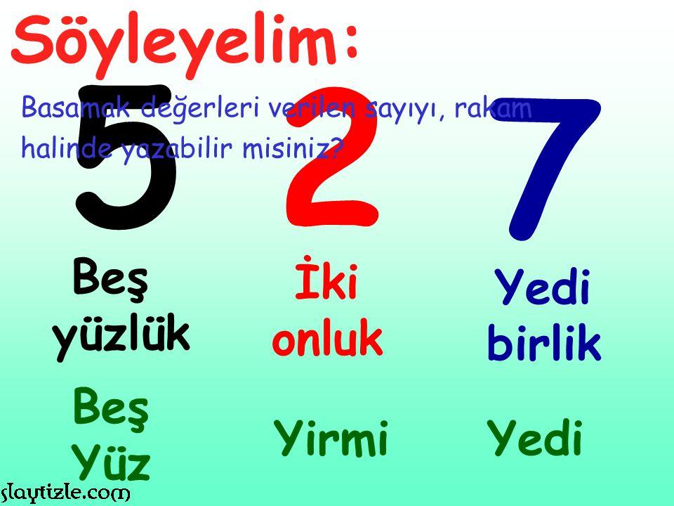 5 2 7 Beş yüzlük İki onluk Yedi birlik Beş Yüz Yirmi Söyleyelim: Basamak değerleri verilen sayıyı, rakam halinde yazabilir misiniz? Yedi