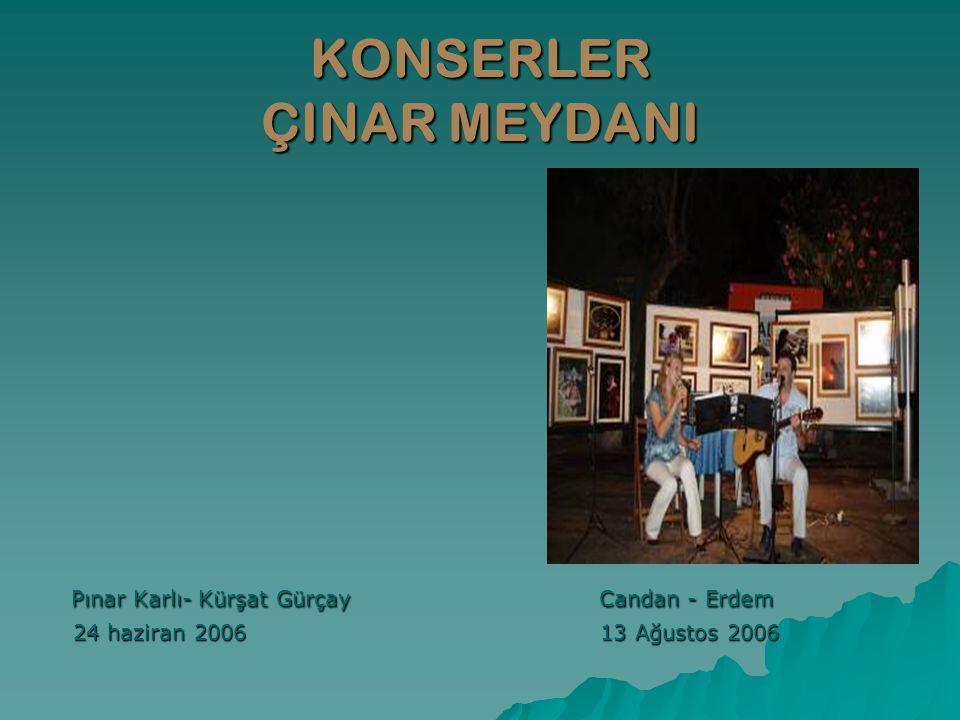 KONSERLER ÇINAR MEYDANI Pınar Karlı- Kürşat Gürçay Candan - Erdem Pınar Karlı- Kürşat Gürçay Candan - Erdem 24 haziran 2006 13 Ağustos 2006 24 haziran