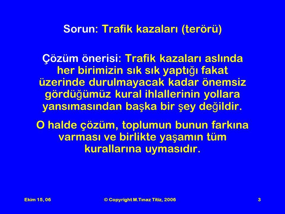 Ekim 15, 06© Copyright M.Tınaz Titiz, 20063 Sorun: Trafik kazaları (terörü) Çözüm önerisi: Trafik kazaları aslında her birimizin sık sık yaptı ğ ı fakat üzerinde durulmayacak kadar önemsiz gördü ğ ümüz kural ihlallerinin yollara yansımasından ba ş ka bir ş ey de ğ ildir.
