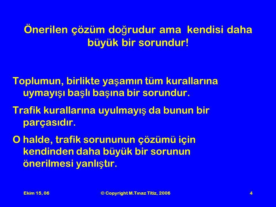 Ekim 15, 06© Copyright M.Tınaz Titiz, 20064 Önerilen çözüm do ğ rudur ama kendisi daha büyük bir sorundur.
