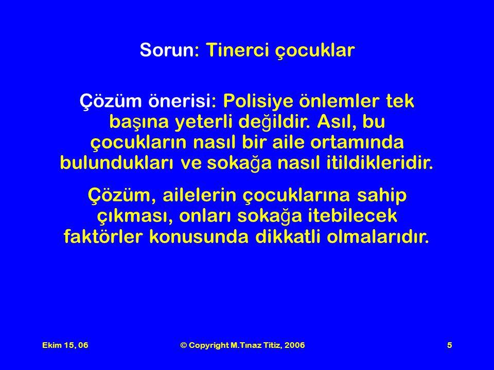 Ekim 15, 06© Copyright M.Tınaz Titiz, 20065 Sorun: Tinerci çocuklar Çözüm önerisi: Polisiye önlemler tek ba ş ına yeterli de ğ ildir.
