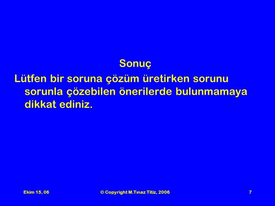 Ekim 15, 06© Copyright M.Tınaz Titiz, 20067 Sonuç Lütfen bir soruna çözüm üretirken sorunu sorunla çözebilen önerilerde bulunmamaya dikkat ediniz.