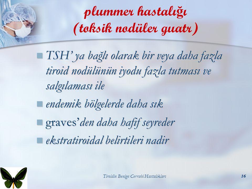 Tiroidin Benign Cerrahi Hastalıkları16 plummer hastalı ğ ı (toksik nodüler guatr) TSH' ya bağlı olarak bir veya daha fazla tiroid nodülünün iyodu fazl
