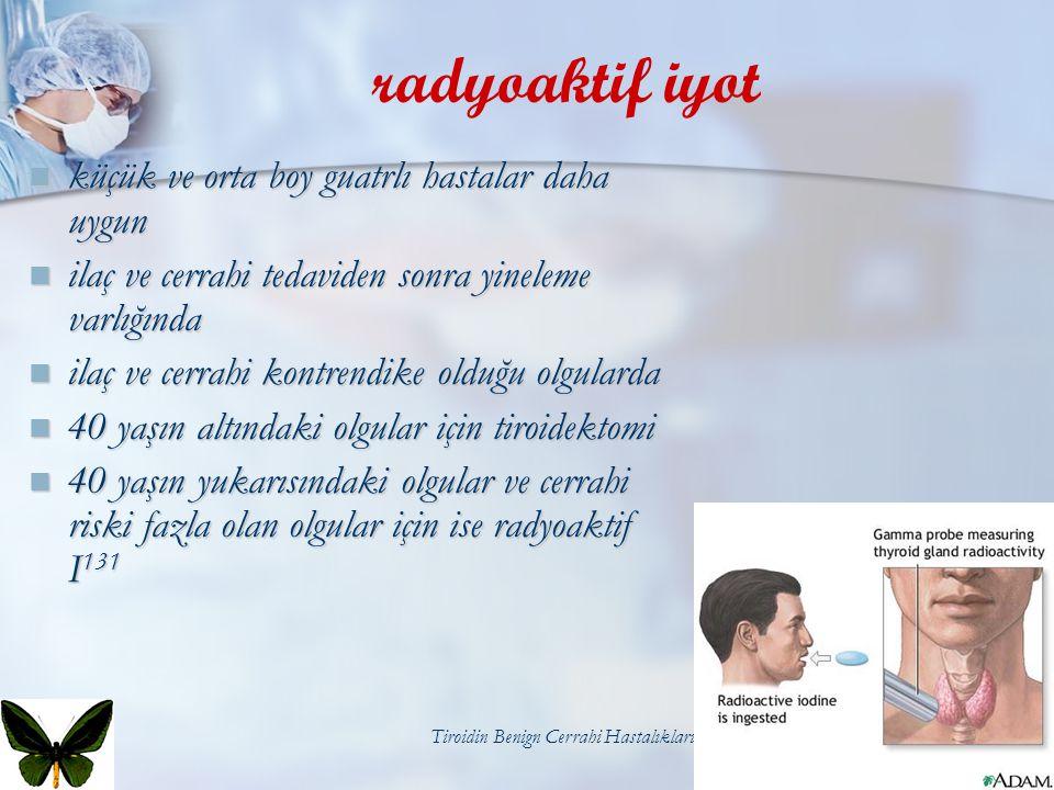 Tiroidin Benign Cerrahi Hastalıkları33 radyoaktif iyot küçük ve orta boy guatrlı hastalar daha uygun küçük ve orta boy guatrlı hastalar daha uygun ila
