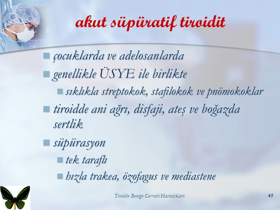 Tiroidin Benign Cerrahi Hastalıkları45 akut süpüratif tiroidit çocuklarda ve adelosanlarda çocuklarda ve adelosanlarda genellikle ÜSYE ile birlikte ge