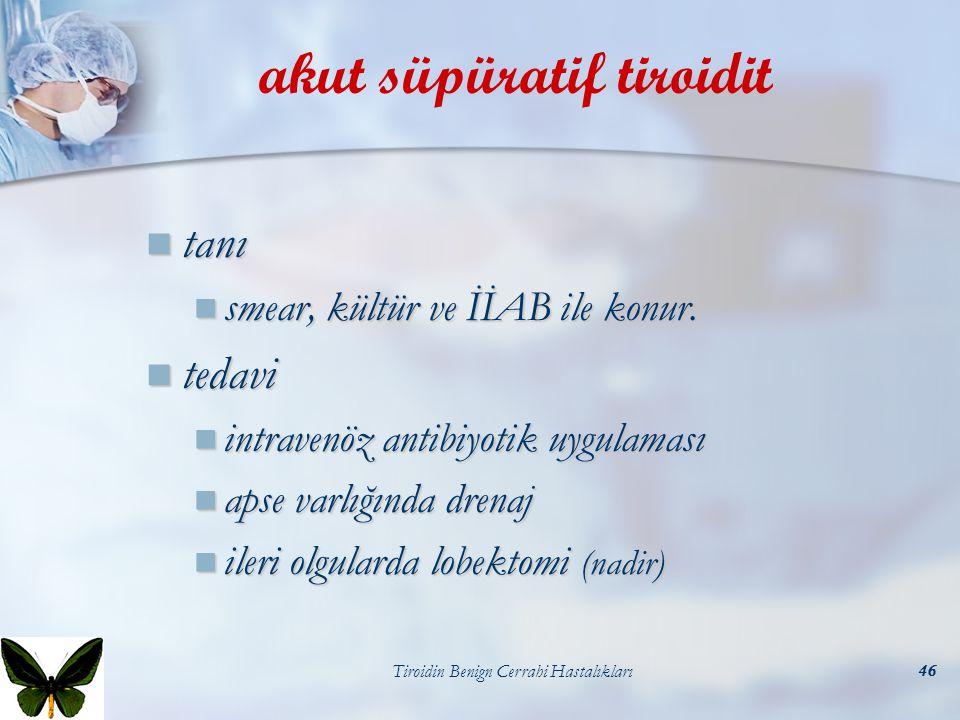 Tiroidin Benign Cerrahi Hastalıkları46 akut süpüratif tiroidit tanı tanı smear, kültür ve İİAB ile konur. smear, kültür ve İİAB ile konur. tedavi teda